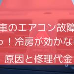 【車のエアコン故障】~あっ!冷房が効かない!原因と修理代金~